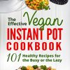 The Effective Vegan Instant Pot Cookbook- 101 Healthy Recipes for the Busy or the Lazy