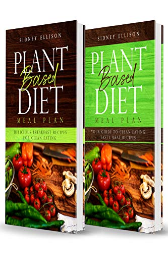 Plant Based Diet Meal Plan- 2 Books in 1- Delicious Breakfast Recipes for Clean Eating+ Your Guide to Clean Eating- Tasty Meal Recipes