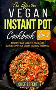 The Effective Vegan Instant Pot Cookbook for 2- Healthy and Modern Recipes to Jump Start Your Vegan Journey Instantly