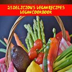 Vegan- 25 Delicious Vegan Recipes Vegan Cookbook (For those who like Vegan Diet, Vegan Diet for Beginners, Vegan Diet Recipes, Vegan Diet Plan)