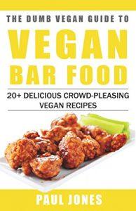 Vegan Bar Food- 20+ Delicious Crowd-Pleasing Vegan Recipes (Dumb Vegan Recipes Book 1)
