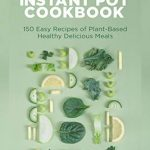 The Vegan Instant Pot Cookbook- 150 Easy Recipes of Plant-Based Healthy Delicious Meals